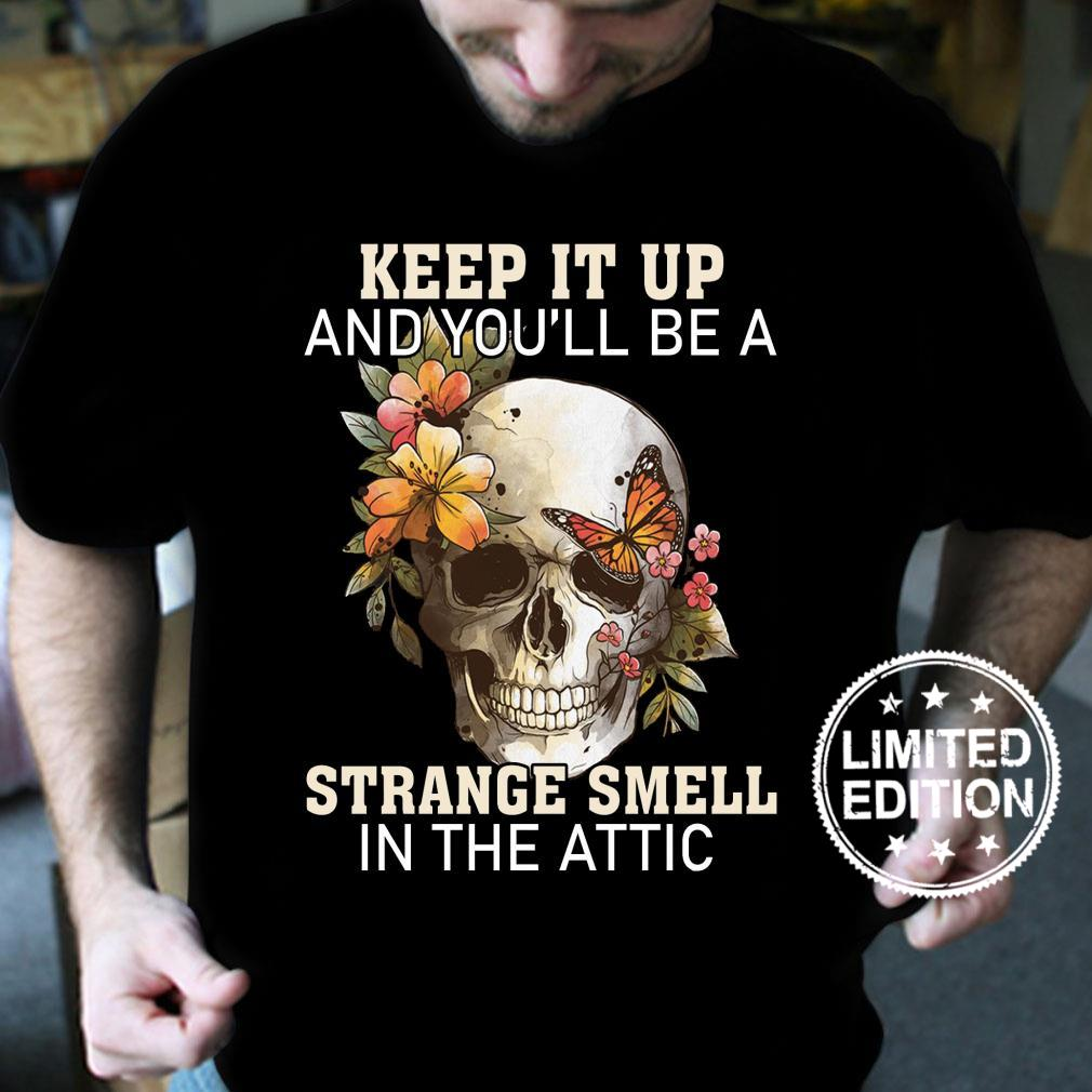 Keep it up and you'll be a strange smell in the attic shirt