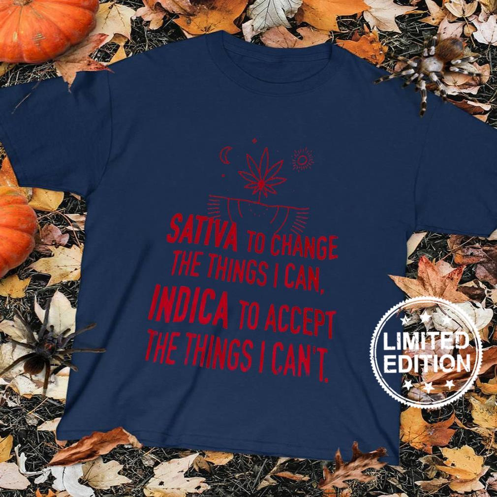 Sativa to change the things i can indiaca to accept the things i can't shirt sweater