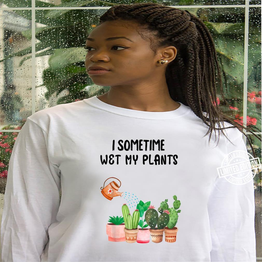 Sometimes I Wet My Plants Funny Gardening Shirt hoodie