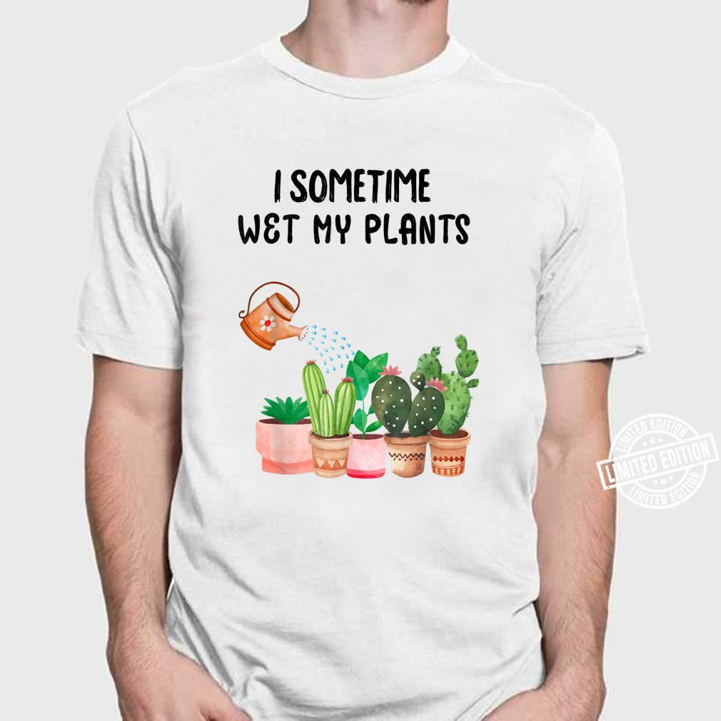 Sometimes I Wet My Plants Funny Gardening Shirt